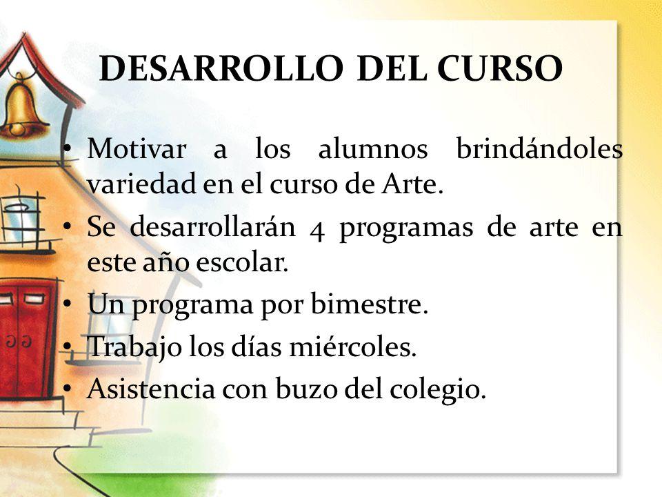 DESARROLLO DEL CURSO Motivar a los alumnos brindándoles variedad en el curso de Arte. Se desarrollarán 4 programas de arte en este año escolar.