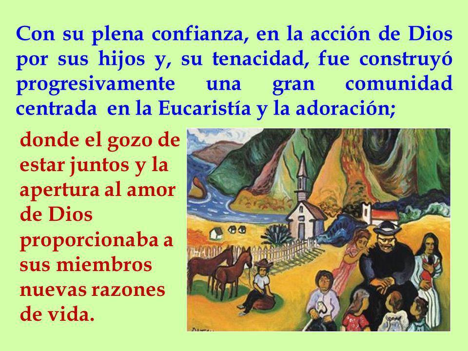 Con su plena confianza, en la acción de Dios por sus hijos y, su tenacidad, fue construyó progresivamente una gran comunidad centrada en la Eucaristía y la adoración;