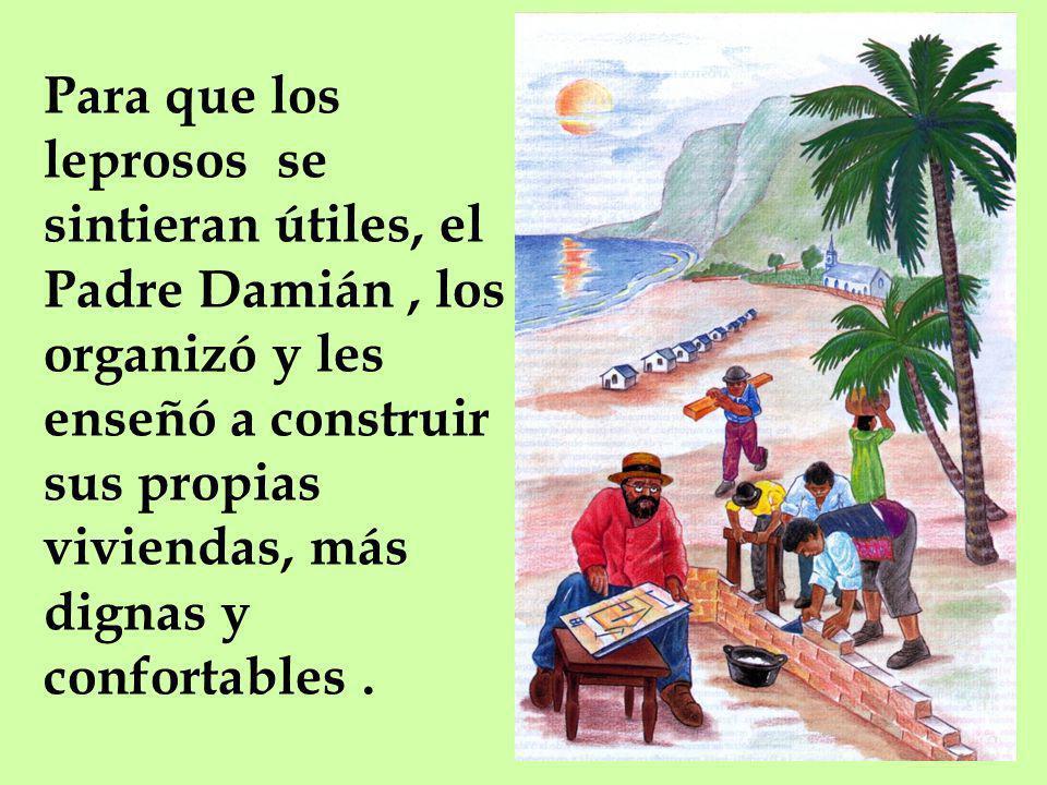 Para que los leprosos se sintieran útiles, el Padre Damián , los organizó y les enseñó a construir sus propias viviendas, más dignas y confortables .