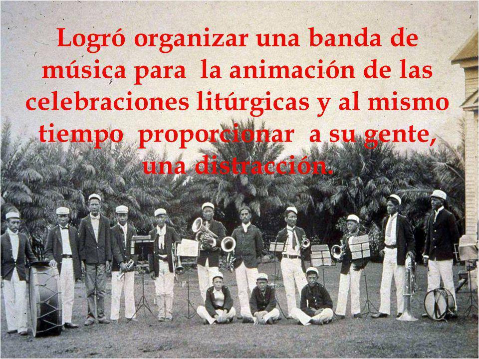 Logró organizar una banda de música para la animación de las celebraciones litúrgicas y al mismo tiempo proporcionar a su gente, una distracción.