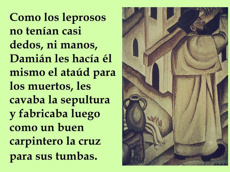 Como los leprosos no tenían casi dedos, ni manos, Damián les hacía él mismo el ataúd para los muertos, les cavaba la sepultura y fabricaba luego como un buen carpintero la cruz para sus tumbas.