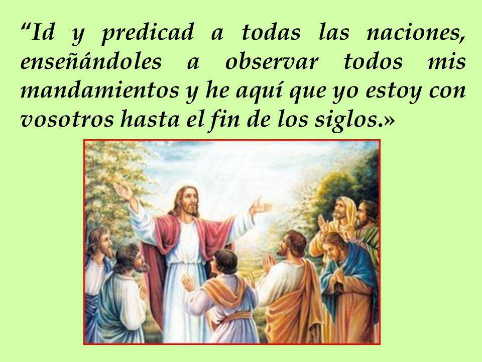 Id y predicad a todas las naciones, enseñándoles a observar todos mis mandamientos y he aquí que yo estoy con vosotros hasta el fin de los siglos.»