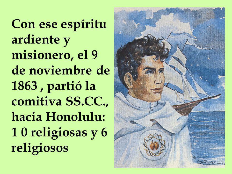 Con ese espíritu ardiente y misionero, el 9 de noviembre de 1863 , partió la comitiva SS.CC., hacia Honolulu: 1 0 religiosas y 6 religiosos