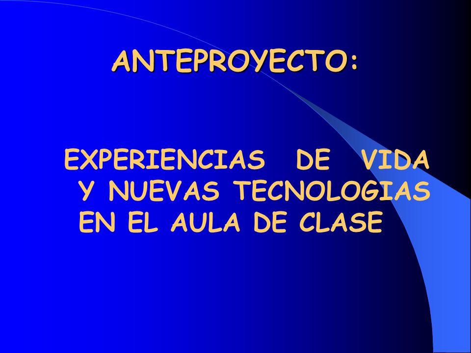 ANTEPROYECTO: EXPERIENCIAS DE VIDA Y NUEVAS TECNOLOGIAS EN EL AULA DE CLASE