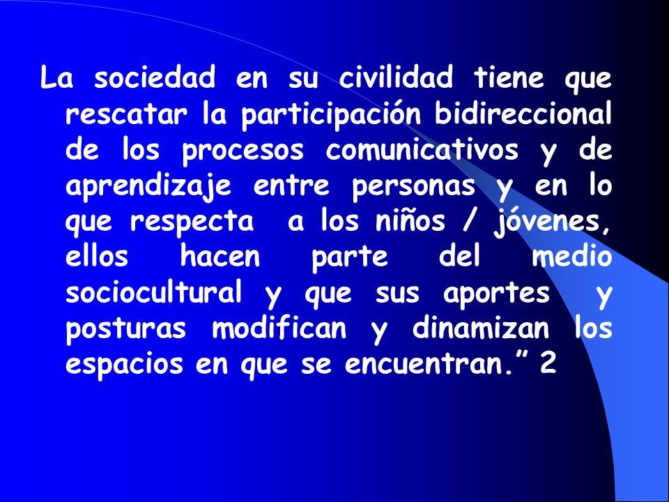 La sociedad en su civilidad tiene que rescatar la participación bidireccional de los procesos comunicativos y de aprendizaje entre personas y en lo que respecta a los niños / jóvenes, ellos hacen parte del medio sociocultural y que sus aportes y posturas modifican y dinamizan los espacios en que se encuentran. 2
