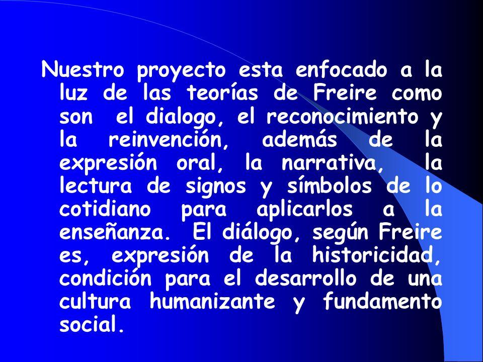Nuestro proyecto esta enfocado a la luz de las teorías de Freire como son el dialogo, el reconocimiento y la reinvención, además de la expresión oral, la narrativa, la lectura de signos y símbolos de lo cotidiano para aplicarlos a la enseñanza. El diálogo, según Freire es, expresión de la historicidad, condición para el desarrollo de una cultura humanizante y fundamento social.