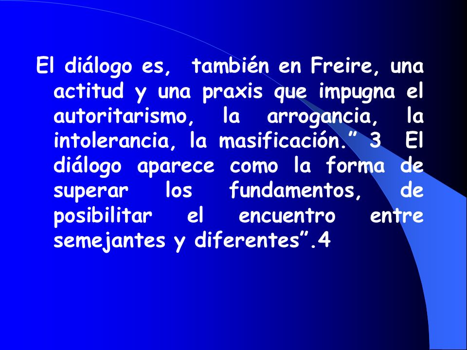 El diálogo es, también en Freire, una actitud y una praxis que impugna el autoritarismo, la arrogancia, la intolerancia, la masificación. 3 El diálogo aparece como la forma de superar los fundamentos, de posibilitar el encuentro entre semejantes y diferentes .4