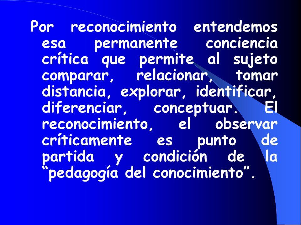 Por reconocimiento entendemos esa permanente conciencia crítica que permite al sujeto comparar, relacionar, tomar distancia, explorar, identificar, diferenciar, conceptuar.