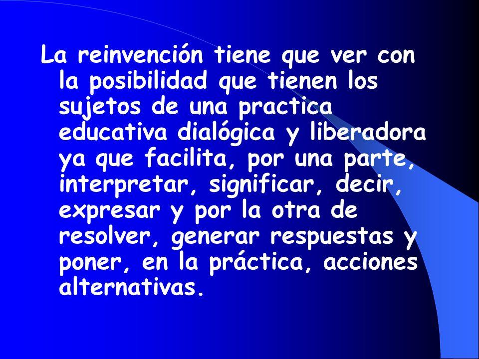 La reinvención tiene que ver con la posibilidad que tienen los sujetos de una practica educativa dialógica y liberadora ya que facilita, por una parte, interpretar, significar, decir, expresar y por la otra de resolver, generar respuestas y poner, en la práctica, acciones alternativas.
