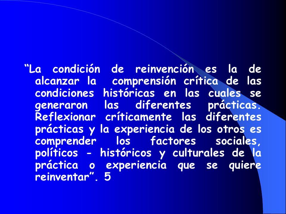 La condición de reinvención es la de alcanzar la comprensión crítica de las condiciones históricas en las cuales se generaron las diferentes prácticas. Reflexionar críticamente las diferentes prácticas y la experiencia de los otros es comprender los factores sociales, políticos - históricos y culturales de la práctica o experiencia que se quiere reinventar . 5