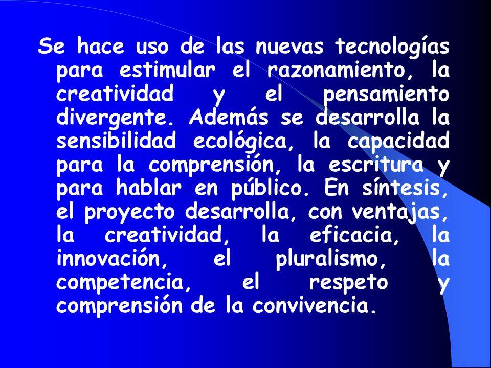 Se hace uso de las nuevas tecnologías para estimular el razonamiento, la creatividad y el pensamiento divergente. Además se desarrolla la sensibilidad ecológica, la capacidad para la comprensión, la escritura y para hablar en público. En síntesis, el proyecto desarrolla, con ventajas, la creatividad, la eficacia, la innovación, el pluralismo, la competencia, el respeto y comprensión de la convivencia.