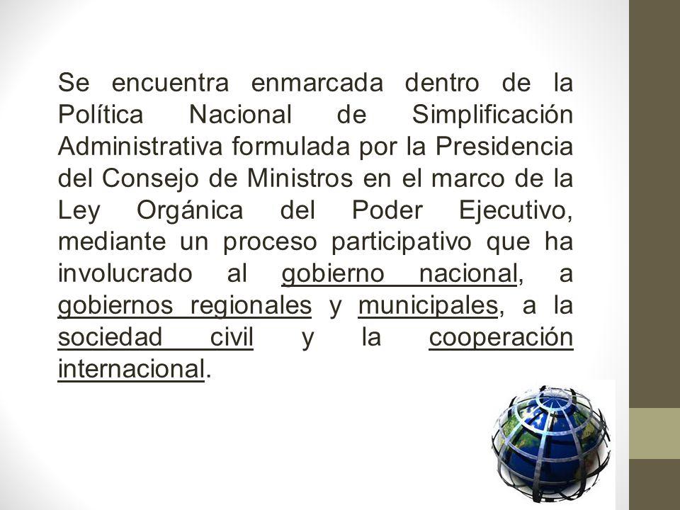 Se encuentra enmarcada dentro de la Política Nacional de Simplificación Administrativa formulada por la Presidencia del Consejo de Ministros en el marco de la Ley Orgánica del Poder Ejecutivo, mediante un proceso participativo que ha involucrado al gobierno nacional, a gobiernos regionales y municipales, a la sociedad civil y la cooperación internacional.