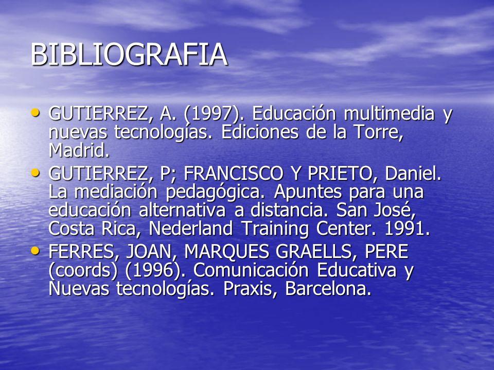 BIBLIOGRAFIA GUTIERREZ, A. (1997). Educación multimedia y nuevas tecnologías. Ediciones de la Torre, Madrid.