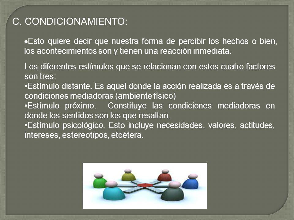 C. CONDICIONAMIENTO: Esto quiere decir que nuestra forma de percibir los hechos o bien, los acontecimientos son y tienen una reacción inmediata.