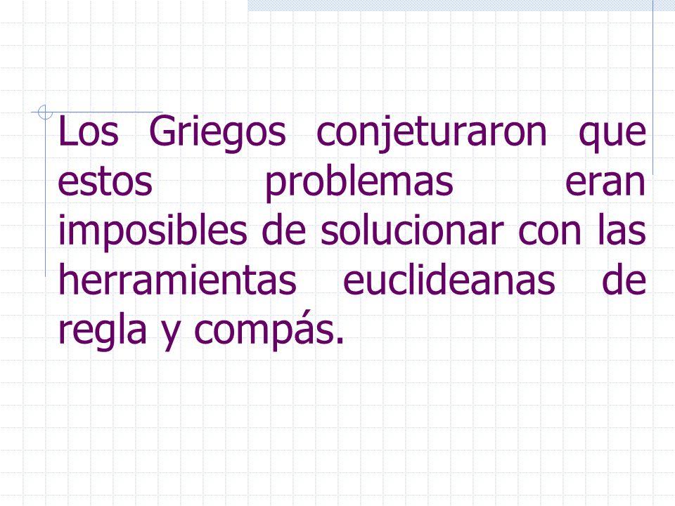 Los Griegos conjeturaron que estos problemas eran imposibles de solucionar con las herramientas euclideanas de regla y compás.