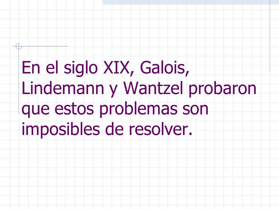 En el siglo XIX, Galois, Lindemann y Wantzel probaron que estos problemas son imposibles de resolver.