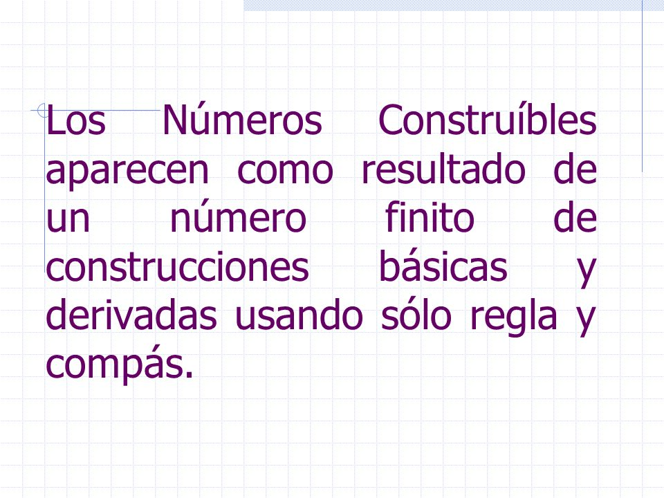 Los Números Construíbles aparecen como resultado de un número finito de construcciones básicas y derivadas usando sólo regla y compás.