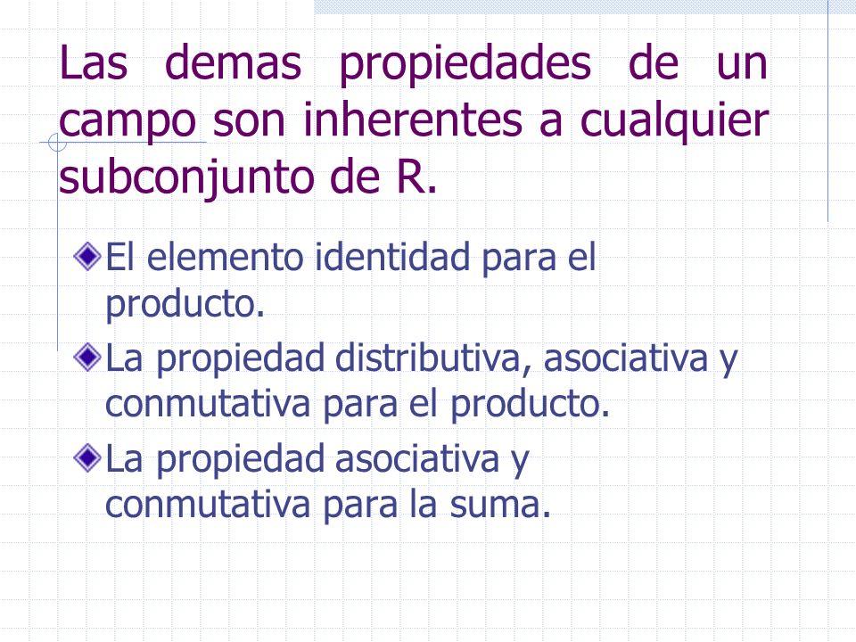 Las demas propiedades de un campo son inherentes a cualquier subconjunto de R.