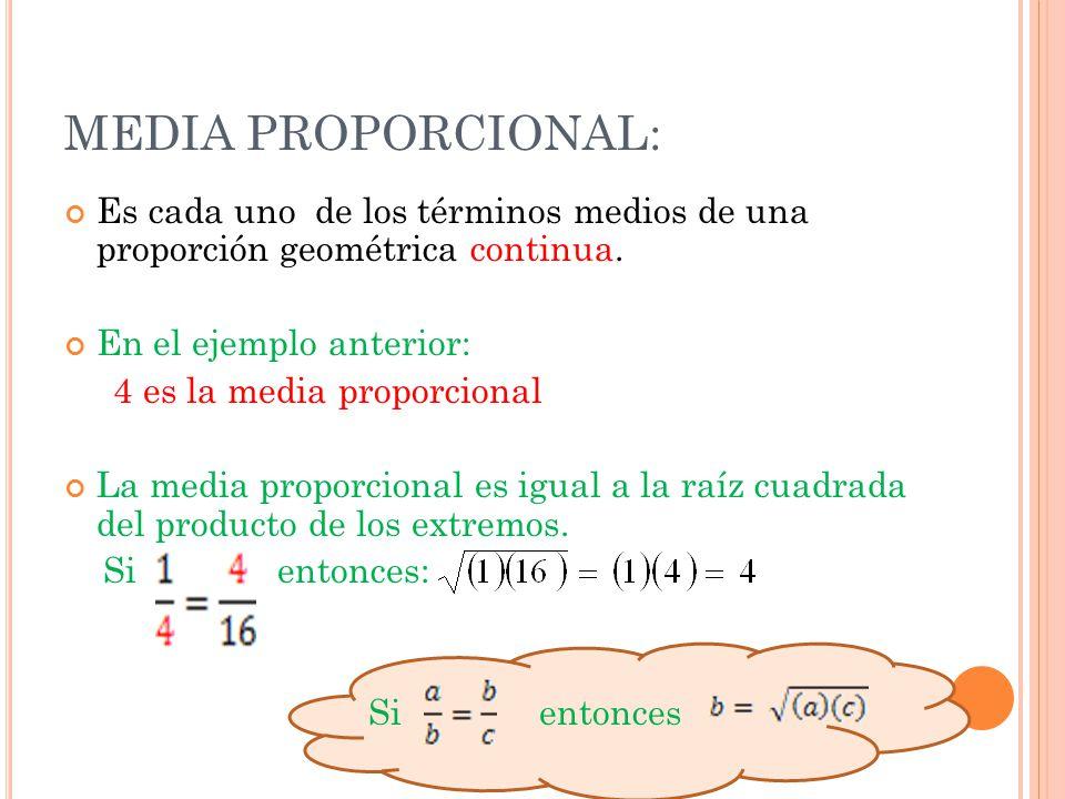 MEDIA PROPORCIONAL: Es cada uno de los términos medios de una proporción geométrica continua. En el ejemplo anterior: