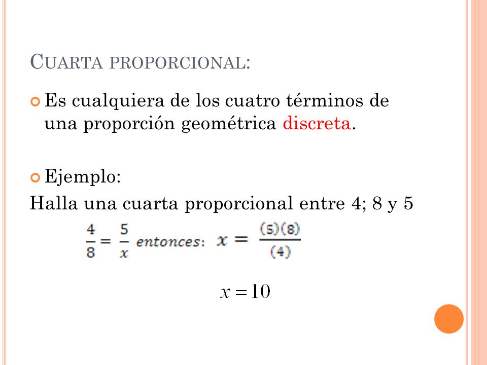 Cuarta proporcional: Es cualquiera de los cuatro términos de una proporción geométrica discreta. Ejemplo:
