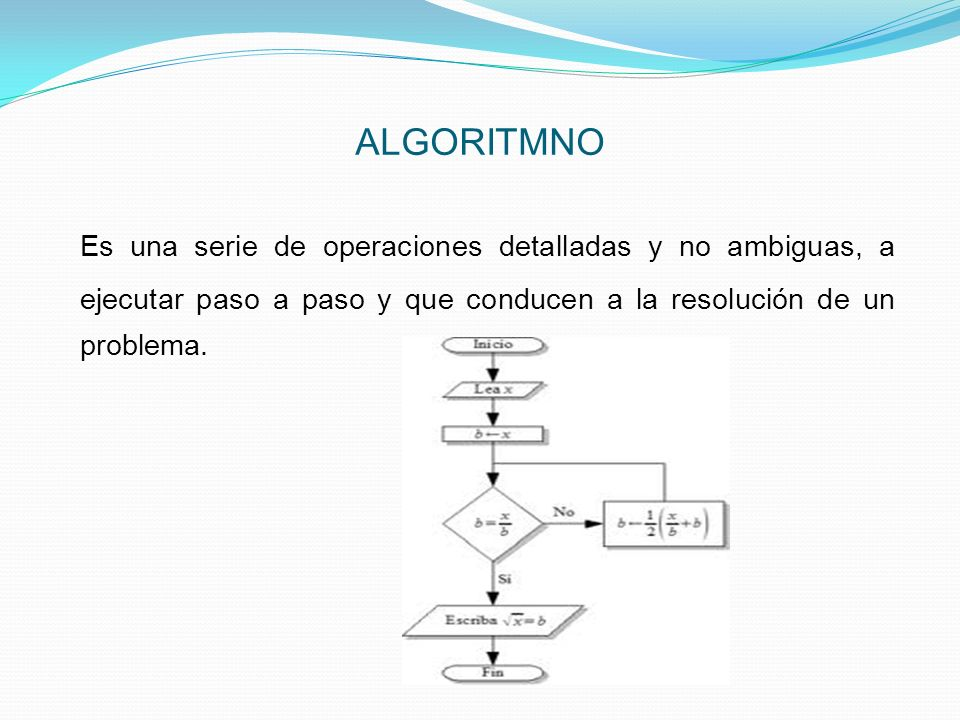 ALGORITMNO Es una serie de operaciones detalladas y no ambiguas, a ejecutar paso a paso y que conducen a la resolución de un problema.