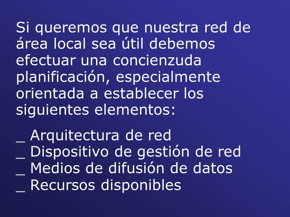 Si queremos que nuestra red de área local sea útil debemos efectuar una concienzuda planificación, especialmente orientada a establecer los siguientes elementos: