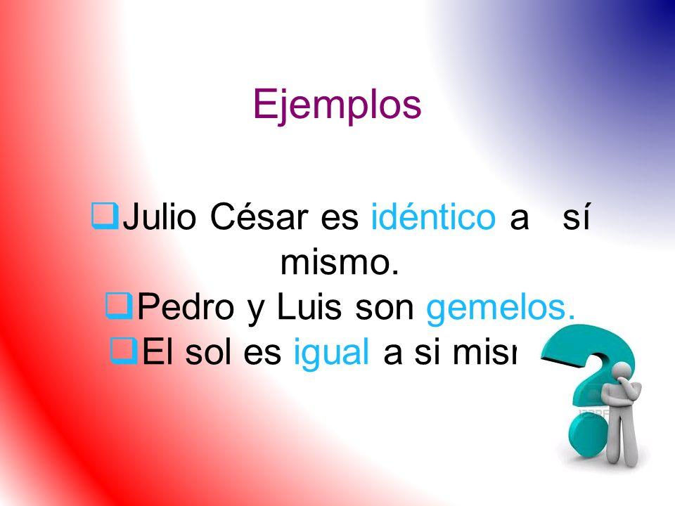 Ejemplos Julio César es idéntico a sí mismo. Pedro y Luis son gemelos.