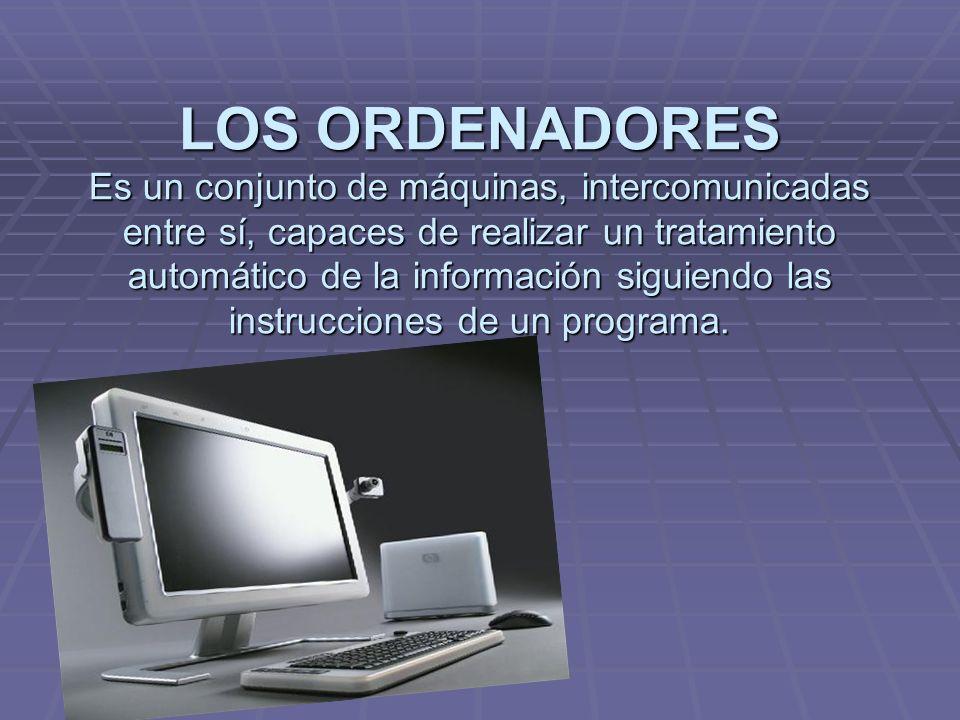 LOS ORDENADORES Es un conjunto de máquinas, intercomunicadas entre sí, capaces de realizar un tratamiento automático de la información siguiendo las instrucciones de un programa.