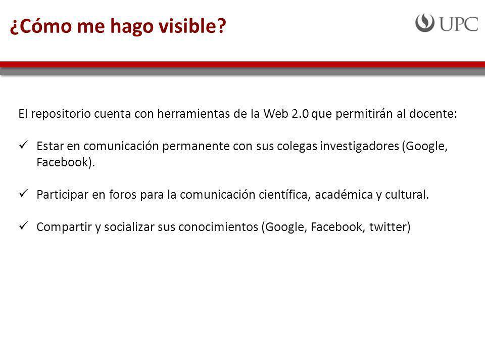 ¿Cómo me hago visible El repositorio cuenta con herramientas de la Web 2.0 que permitirán al docente: