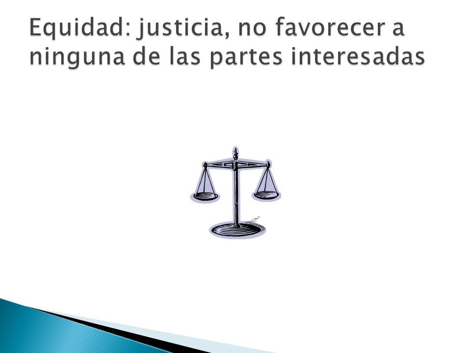 Equidad: justicia, no favorecer a ninguna de las partes interesadas