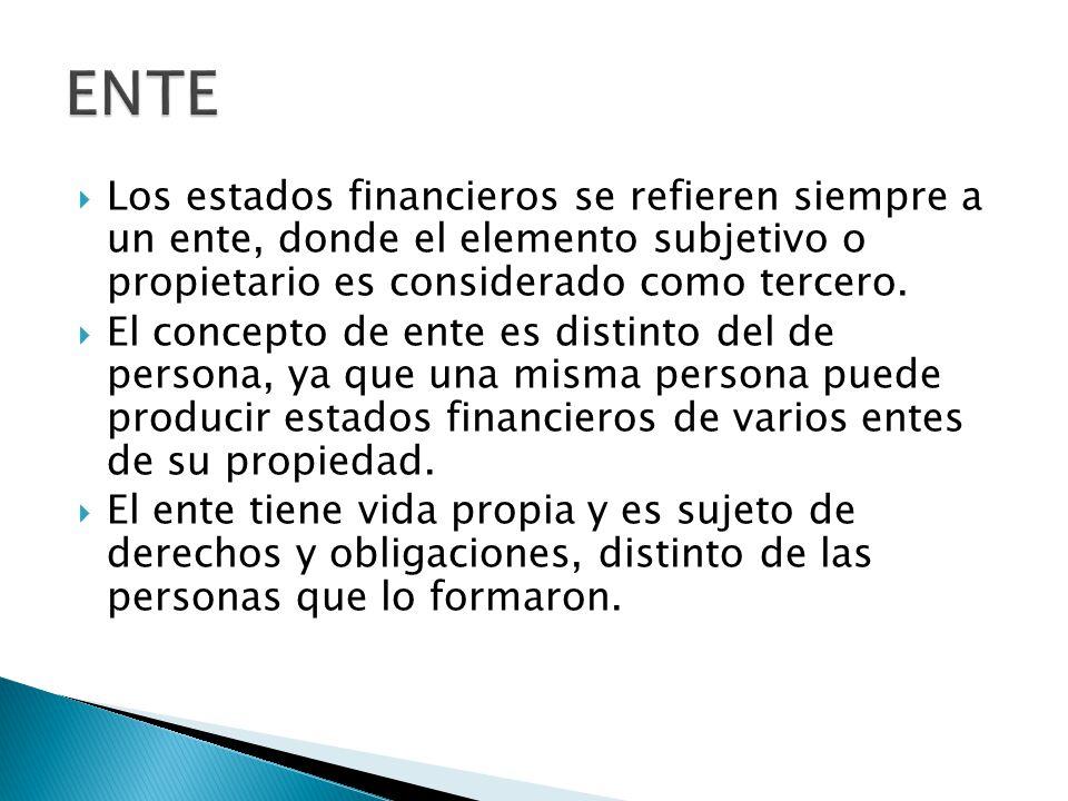 ENTE Los estados financieros se refieren siempre a un ente, donde el elemento subjetivo o propietario es considerado como tercero.