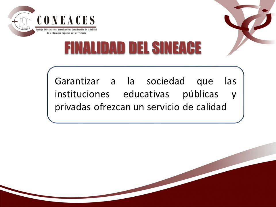 FINALIDAD DEL SINEACE Garantizar a la sociedad que las instituciones educativas públicas y privadas ofrezcan un servicio de calidad.