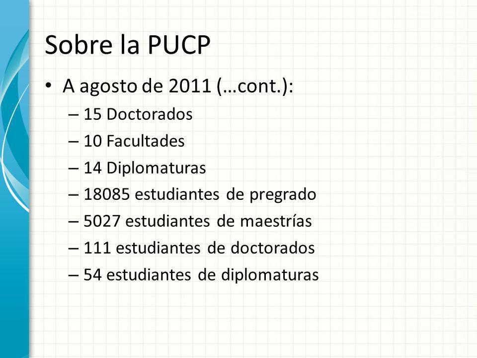 Sobre la PUCP A agosto de 2011 (…cont.): 15 Doctorados 10 Facultades