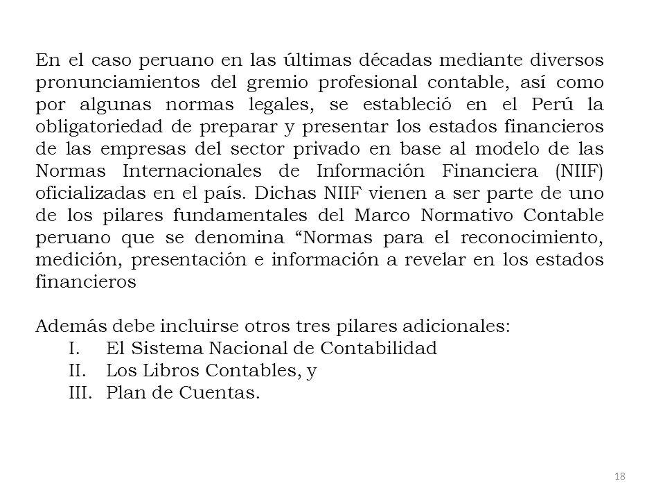 En el caso peruano en las últimas décadas mediante diversos pronunciamientos del gremio profesional contable, así como por algunas normas legales, se estableció en el Perú la obligatoriedad de preparar y presentar los estados financieros de las empresas del sector privado en base al modelo de las Normas Internacionales de Información Financiera (NIIF) oficializadas en el país. Dichas NIIF vienen a ser parte de uno de los pilares fundamentales del Marco Normativo Contable peruano que se denomina Normas para el reconocimiento, medición, presentación e información a revelar en los estados financieros
