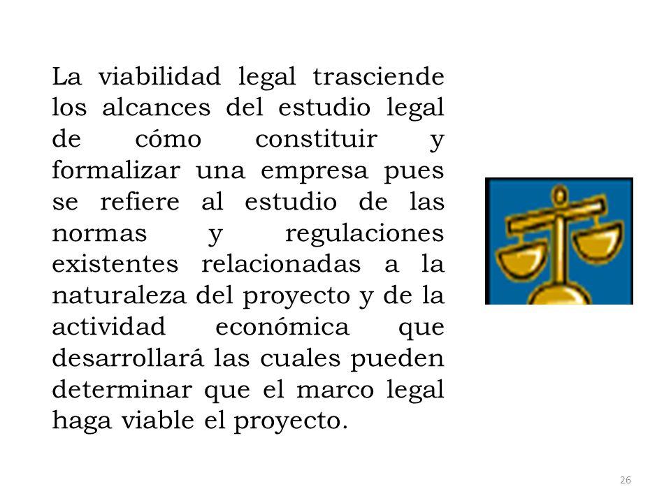 La viabilidad legal trasciende los alcances del estudio legal de cómo constituir y formalizar una empresa pues se refiere al estudio de las normas y regulaciones existentes relacionadas a la naturaleza del proyecto y de la actividad económica que desarrollará las cuales pueden determinar que el marco legal haga viable el proyecto.
