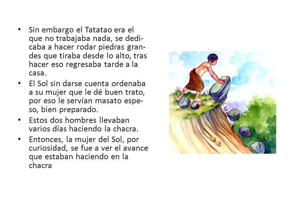 Sin embargo el Tatatao era el que no trabajaba nada, se dedi-caba a hacer rodar piedras gran-des que tiraba desde lo alto, tras hacer eso regresaba tarde a la casa.