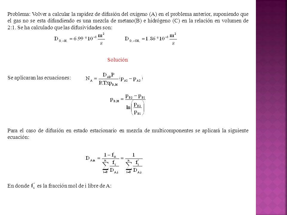 Problema: Volver a calcular la rapidez de difusión del oxígeno (A) en el problema anterior, suponiendo que el gas no se esta difundiendo es una mezcla de metano(B) e hidrógeno (C) en la relación en volumen de 2:1. Se ha calculado que las difusividades son: