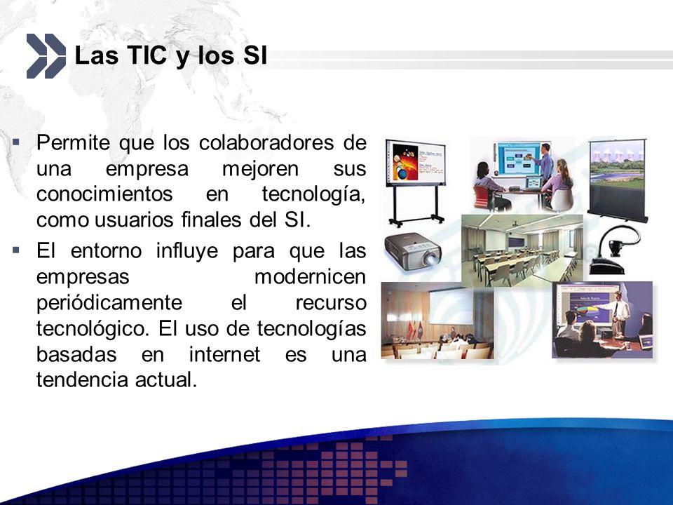Las TIC y los SI Permite que los colaboradores de una empresa mejoren sus conocimientos en tecnología, como usuarios finales del SI.