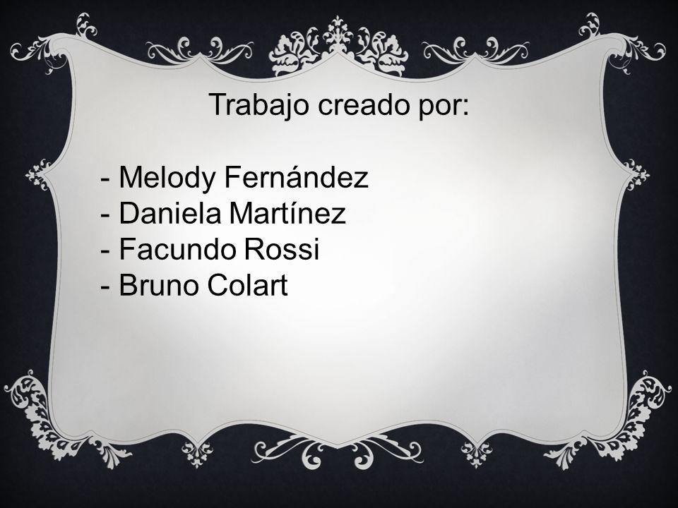 Trabajo creado por: - Melody Fernández - Daniela Martínez - Facundo Rossi - Bruno Colart