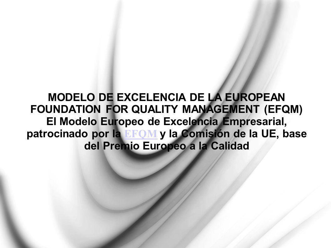 MODELO DE EXCELENCIA DE LA EUROPEAN FOUNDATION FOR QUALITY MANAGEMENT (EFQM) El Modelo Europeo de Excelencia Empresarial, patrocinado por la EFQM y la Comisión de la UE, base del Premio Europeo a la Calidad