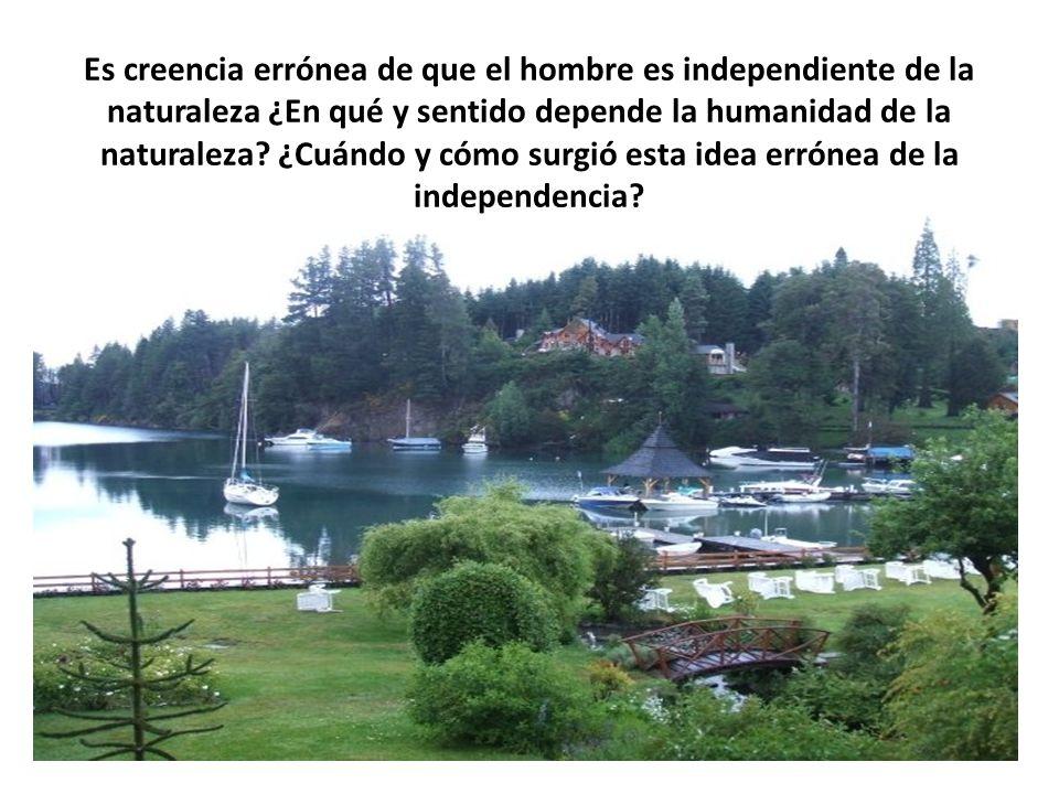 Es creencia errónea de que el hombre es independiente de la naturaleza ¿En qué y sentido depende la humanidad de la naturaleza.