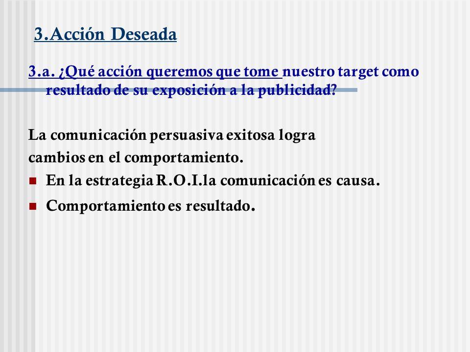 3.Acción Deseada 3.a. ¿Qué acción queremos que tome nuestro target como resultado de su exposición a la publicidad