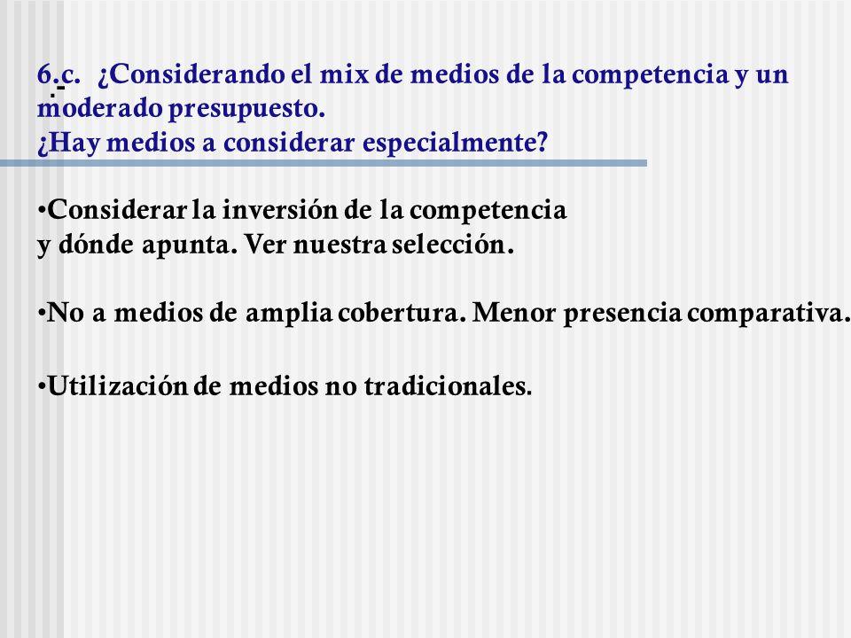 .- 6.c. ¿Considerando el mix de medios de la competencia y un moderado presupuesto. ¿Hay medios a considerar especialmente
