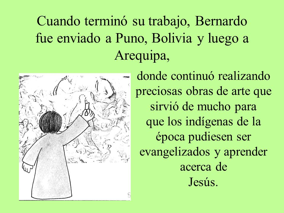Cuando terminó su trabajo, Bernardo fue enviado a Puno, Bolivia y luego a Arequipa,