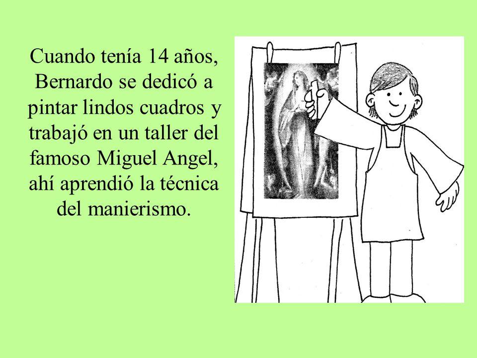 Cuando tenía 14 años, Bernardo se dedicó a pintar lindos cuadros y trabajó en un taller del famoso Miguel Angel, ahí aprendió la técnica del manierismo.