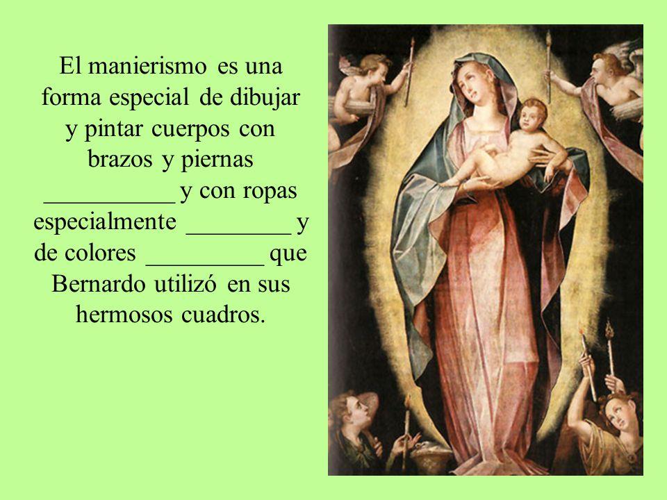 El manierismo es una forma especial de dibujar y pintar cuerpos con brazos y piernas __________ y con ropas especialmente ________ y de colores _________ que Bernardo utilizó en sus hermosos cuadros.