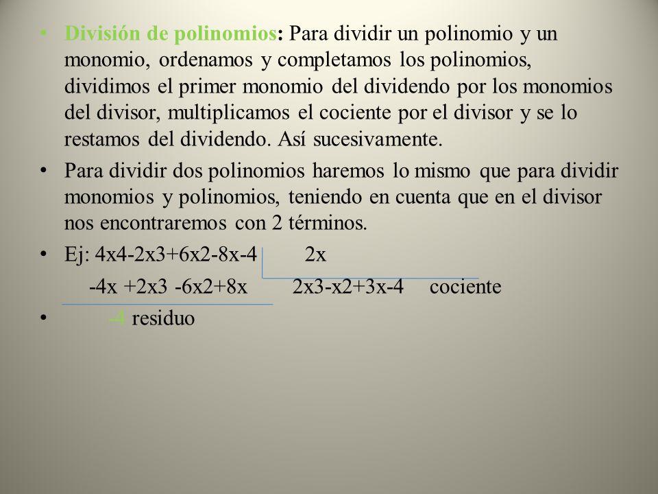 División de polinomios: Para dividir un polinomio y un monomio, ordenamos y completamos los polinomios, dividimos el primer monomio del dividendo por los monomios del divisor, multiplicamos el cociente por el divisor y se lo restamos del dividendo. Así sucesivamente.