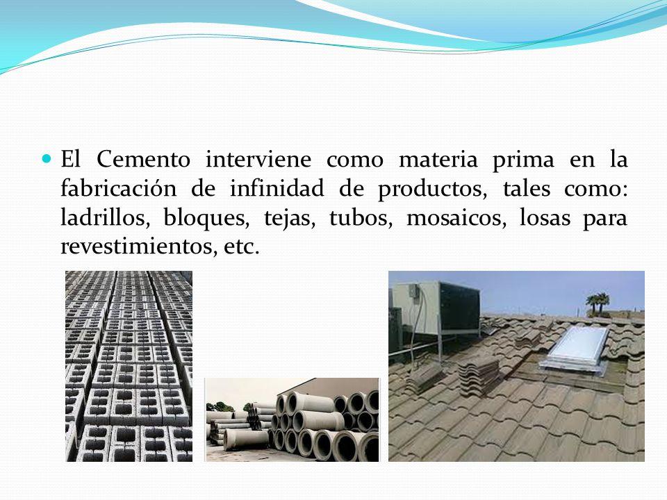 El Cemento interviene como materia prima en la fabricación de infinidad de productos, tales como: ladrillos, bloques, tejas, tubos, mosaicos, losas para revestimientos, etc.