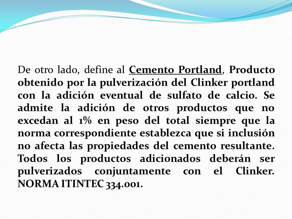 De otro lado, define al Cemento Portland, Producto obtenido por la pulverización del Clinker portland con la adición eventual de sulfato de calcio.