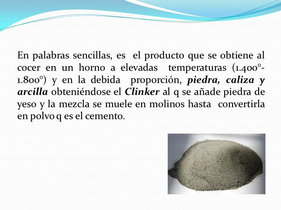 En palabras sencillas, es el producto que se obtiene al cocer en un horno a elevadas temperaturas (1.400°-1.800°) y en la debida proporción, piedra, caliza y arcilla obteniéndose el Clinker al q se añade piedra de yeso y la mezcla se muele en molinos hasta convertirla en polvo q es el cemento.